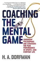 Coaching the Mental Game: Leadership Philosophies and Strategies for Peak Performance in Sports-and Everyday Life (Paperback)