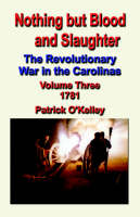 Nothing But Blood and Slaughter: The Revolutionary War in the Carolinas - Volume Three 1781 (Paperback)