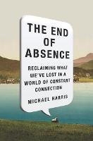 The End of Absence: Reclaiming What We've Lost in a World of Constant Connection (Hardback)