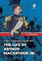 Duty, Honor, County: The Life of Arthur McArthur Jr. (Hardback)