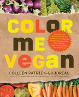 Color Me Vegan: Maximize Your Nutrient Intake and Optimize Your Health by Eating Antioxidant-Rich, Fiber-Packed, Color-Intense Meals That Taste Great (Paperback)