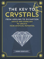 Key to Crystals: From Healing to Divination: Advice and Excersises to Unlock Your Mysitcal Potential (Hardback)