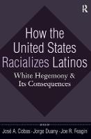 How the United States Racializes Latinos: White Hegemony and Its Consequences (Hardback)