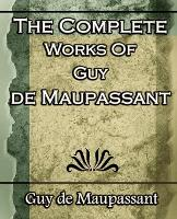 The Complete Works of Guy de Maupassant: Short Stories- 1917 (Paperback)