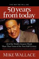 The Way We Will Be 50 Years from Today: 60 Of The World's Greatest Minds Share Their Visions of the Next Half-Century (Paperback)