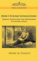 How I Found Livingstone: Travels, Adventures and Discoveries in Central Africa - Cosimo Classics Travel & Exploration (Paperback)
