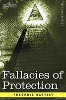 Fallacies of Protection, Being the Sophismes Economiques of Frederic Bastiat (Paperback)