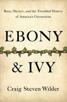 Ebony and Ivy: Race, Slavery, and the Troubled History of America's Universities (Hardback)