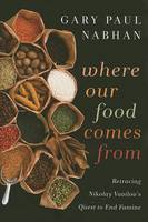 Where Our Food Comes From: Retracing Nikolay Vavilov's Quest to End Famine (Hardback)