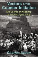 Vectors of the Counter-Initiation: The Course and Destiny of Inverted Spirituality (Paperback)