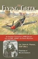 The Flying Greek: An Immigrant Fighter Ace's WWII Odyssey with the RAF, Usaaf, and French Resistance (Hardback)