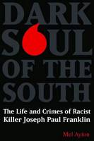 Dark Soul of the South: The Life and Crimes of Racist Killer Joseph Paul Franklin (Hardback)