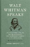 Walt Whitman Speaks: His Final Thoughts on Life, Writing, Spirituality, and the Promise of America (Hardback)