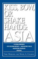 Kiss, Bow, Or Shake Hands Asia: How to Do Business in 13 Asian Countries - Kiss, Bow or Shake Hands (Paperback)