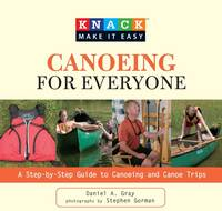 Knack Canoeing for Everyone: A Step-By-Step Guide To Selecting The Gear, Learning The Strokes, And Planning Your Trip - Knack: Make It Easy (Paperback)