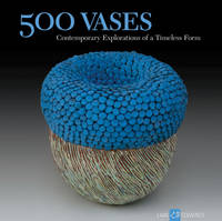 500 Vases: Contemporary Explorations of a Timeless Form - 500 Series (Paperback)