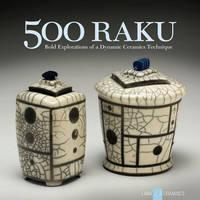 500 Raku: Bold Explorations of a Dynamic Ceramics Technique - 500 Series (Paperback)