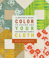 Color Your Cloth: A Quilter's Guide to Dyeing and Patterning Fabric (Paperback)