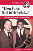 """""""Then Vince Said to Herschel. . ."""": The Best Georgia Bulldog Stories Ever Told"""