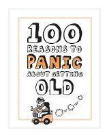 100 Reasons to Panic About Getting Old - 100 Reasons to Panic (Hardback)