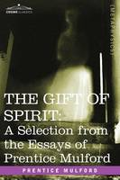 The Gift of Spirit: A Selection from the Essays of Prentice Mulford (Paperback)
