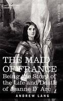 The Maid of France: Being the Story of the Life and Death of Jeanne D' ARC (Paperback)