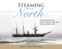Steaming to the North: The First Summer Cruise of the US Revenue Cutter Bear, Alaska and Siberia, 1886 (Hardback)