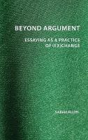 Beyond Argument: Essaying as a Practice of (Ex)Change - Perspectives on Writing (Hardback)