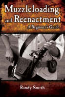 Muzzleloading and Re-enactment: A Beginner's Guide (Paperback)