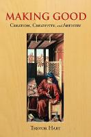 Making Good: Creation, Creativity, and Artistry (Hardback)
