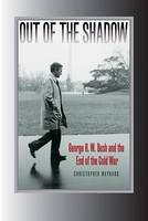 Out of the Shadow: George H. W. Bush and the End of the Cold War - Foreign Relations and the Presidency (Hardback)
