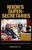 Nixon's Super-Secretaries: The Last Grand Presidential Reorganization Effort (Paperback)