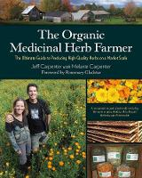 The Organic Medicinal Herb Farmer: The Ultimate Guide to Producing High-Quality Herbs on a Market Scale (Paperback)