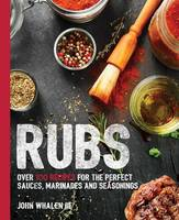 Rubs: Over 100 Recipes for the Perfect Sauces, Marinades, and Seasonings (Paperback)