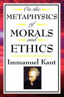 On the Metaphysics of Morals and Ethics: Kant: Groundwork of the Metaphysics of Morals, Introduction to the Metaphysic of Morals, the Metaphysical Ele (Paperback)