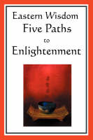 Eastern Wisdom: Five Paths to Enlightenment: The Creed of Buddha, the Sayings of Lao Tzu, Hindu Mysticism, the Great Learning, the Yen (Hardback)