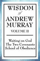 Wisdom of Andrew Murray Volume II: Waiting on God, the Two Covenants, School of Obedience (Paperback)