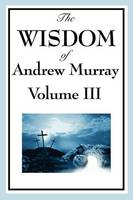 The Wisdom of Andrew Murray Vol. III: Absolute Surrender, the Master's Indwelling, and the Prayer Life (Paperback)