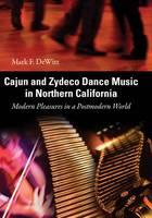 Cajun and Zydeco Dance Music in Northern California: Modern Pleasures in a Postmodern World (Hardback)