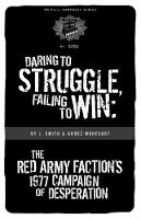 Daring To Struggle, Failing To Win: The Red Army Faction's 1977 Campaign of Desperation (Paperback)