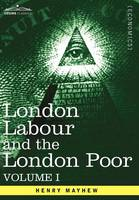 London Labour and the London Poor: A Cyclopaedia of the Condition and Earnings of Those That Will Work, Those That Cannot Work, and Those That Will No (Hardback)