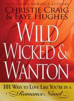 Wild, Wicked and Wanton: 101 Ways to Love Like You're in a Romance Novel (Paperback)