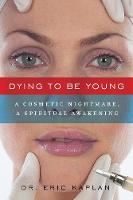 Dying to Be Young: A Cosmetic Nightmare, a Spiritual Awakening (Paperback)