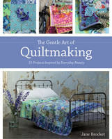 Gentle Art Of Quiltmaking: 15 Projects Inspired by Everyday Beauty (Book)
