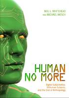 Human No More: Digital Subjectivities, Unhuman Subjects, and the End of Anthropology (Hardback)
