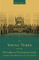 The Young Turks and the Ottoman Nationalities: Armenians, Greeks, Albanians, Jews, and Arabs, 1908-1918 - Utah Series in Middle East Studies (Paperback)