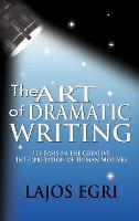 The Art Of Dramatic Writing: Its Basis In The Creative Interpretation Of Human Motives (Hardback)