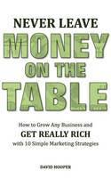 Never Leave Money on the Table - How to Grow Any Business and Get Really Rich with 10 Simple Marketing Strategies (Paperback)