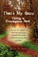 That's My Story, Book 1, Taking a Courageous Path... a Search for Who I Am and the Spiritual Growth That Just Happened Along That Journey. (Hardback)