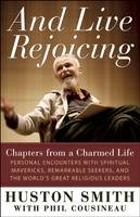And Live Rejoicing: Chapters from a Charmed Life - Personal Encounters with Spiritual Mavericks, Remarkable Seekers, and the World's Great Religious Leaders (Paperback)
